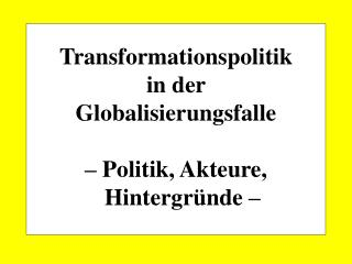 Transformationspolitik  in der  Globalisierungsfalle � Politik, Akteure, Hintergr�nde �