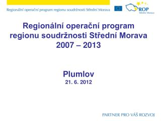 Regionální operační program  regionu soudržnosti Střední Morava 2007 – 2013 Plumlov 21. 6. 2012