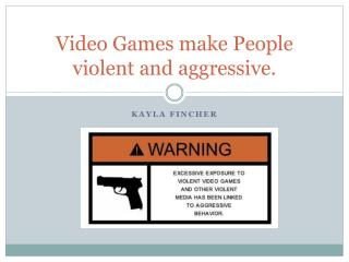 Video Games make  People  violent and aggressive .