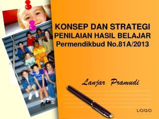 KONSEP DAN STRATEGI  PENILAIAN  HASIL BELAJAR  Permendikbud No.81A/2013