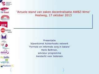 ' Actuele  stand van  zaken decentralisatie  AWBZ- Wmo ' Heelweg , 17  oktober  2013