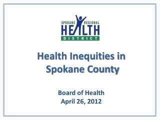 Health Inequities in  Spokane County  Board of Health April  26,  2012