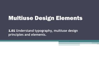 Multiuse Design Elements 1.01  Understand typography, multiuse design principles and elements.