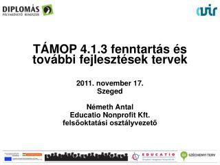 TÁMOP 4.1.3 fenntartás és további fejlesztések  tervek 2011. november  17 . Szeged Németh Antal
