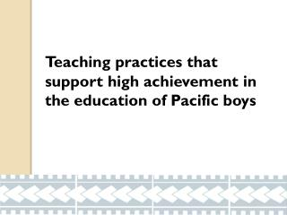 Teaching  practices  that 	support  high achievement  in       	the  education of  Pacific boys