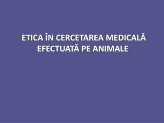 ETICA  � N CERCETAREA MEDICAL ?  EFECTUAT ?  PE ANIMALE