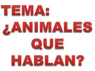 TEMA: ¿ANIMALES QUE HABLAN?