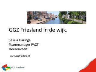 GGZ Friesland in de wijk. Saskia  Haringa Teammanager FACT Heerenveen  ggzfriesland.nl