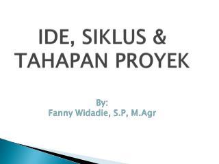 IDE, SIKLUS & TAHAPAN PROYEK By: Fanny Widadie, S.P, M.Agr