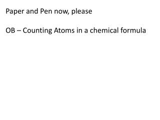 Paper and Pen now, please OB � Counting Atoms in a chemical formula