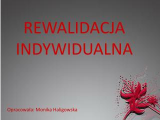 REWALIDACJA INDYWIDUALNA Opracowała: Monika Haligowska