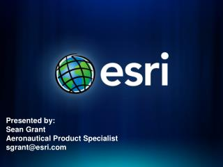 Presented by:  Sean Grant Aeronautical Product Specialist sgrant@esri