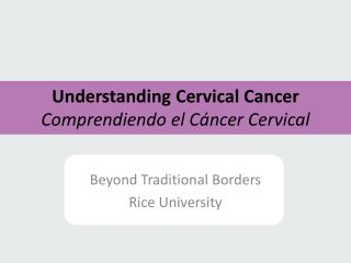 Understanding Cervical  Cancer Comprendiendo el C áncer  Cervical
