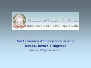 WAI - W omen  A mbassadors in  I taly Donne, lavoro e imprese Firenze, 20 gennaio 2011