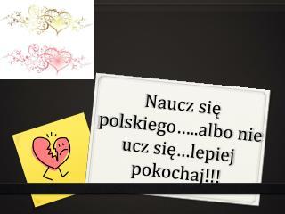 Naucz się polskiego…..albo nie ucz się…lepiej pokochaj!!!
