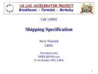 LHC-DFBX Shipping Specification Steve Virostek LBNL Presented at the DFBX RFP Review