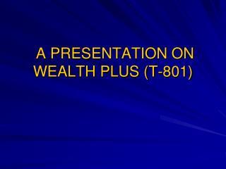 A PRESENTATION ON WEALTH PLUS T-801