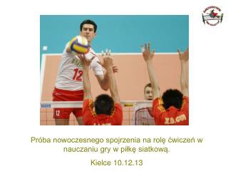 Próba nowoczesnego spojrzenia na rolę ćwiczeń w nauczaniu gry w piłkę siatkową . Kielce 10.12.13