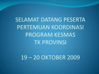 SELAMAT DATANG PESERTA  PERTEMUAN KOORDINASI PROGRAM KESMAS TK PROVINSI 19 – 20 OKTOBER 2009
