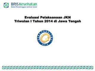 Evaluasi Pelaksanaan  JKN  Triwulan  I  Tahun 2014  di Jawa  Tengah