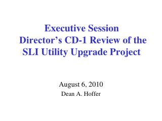 Executive  Session  Director�s  CD-1  Review of the SLI Utility Upgrade Project