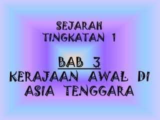 SEJARAH TINGKATAN   1 BAB   3 KERAJAAN   AWAL   DI ASIA   TENGGARA