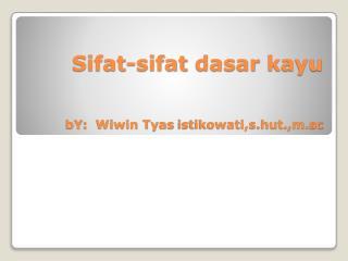 Sifat-sifat dasar kayu bY :   Wiwin Tyas istikowati,s.hut.,m.sc