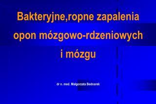 Bakteryjne,ropne zapalenia opon mózgowo-rdzeniowych i mózgu dr n. med. Małgorzata Bednarek