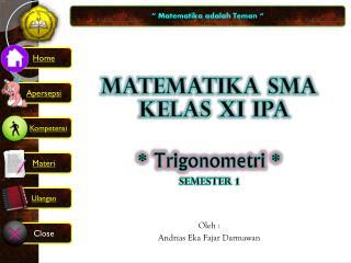 MATEMATIKA SMA KELAS XI IPA *  Trigonometri  * Semester 1 Oleh  :  Andrias Eka Fajar Darmawan