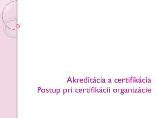 Akreditácia a certifikácia Postup pri certifikácii organizácie