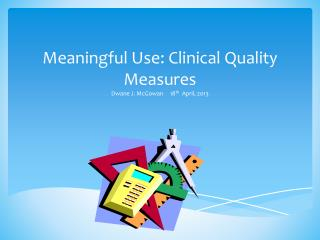 Meaningful Use: Clinical Quality Measures Dwane J. McGowan     18 th   April, 2013