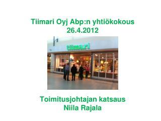 Tiimari  Oyj  Abp:n  yhtiökokous 26.4.2012 Toimitusjohtajan katsaus Niila Rajala