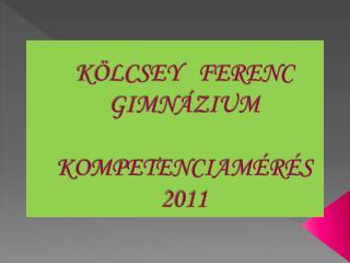 KÖLCSEY   FERENC GIMNÁZIUM KOMPETENCIAMÉRÉS 2011