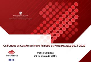 Os Fundos de Coesão no Novo Período de Programação  2014-2020 Ponta Delgada 29 de maio de 2013