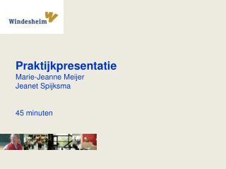 Praktijkpresentatie Marie-Jeanne Meijer Jeanet Spijksma 45 minuten