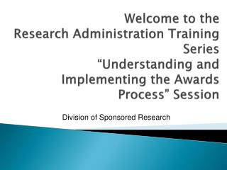 Welcome to the  Research Administration Training Series  Understanding and Implementing the Awards Process  Session