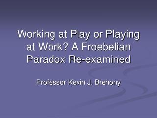 Working at Play or Playing at Work A Froebelian Paradox Re-examined