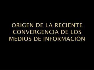 ORIGEN DE LA RECIENTE CONVERGENCIA DE LOS MEDIOS DE INFORMACI�N