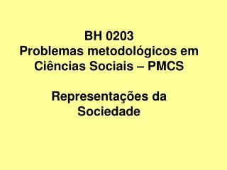 BH 0203 Problemas metodológicos em Ciências Sociais – PMCS Representações da Sociedade
