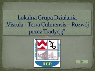 """Lokalna Grupa Działania  """"Vistula -  Terra Culmensis  – Rozwój przez Tradycję"""""""