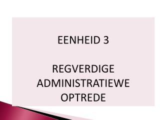EENHEID 3 REGVERDIGE ADMINISTRATIEWE OPTREDE