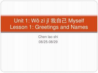 Unit 1:  Wǒ zì jǐ 我自己  Myself Lesson 1: Greetings and Names