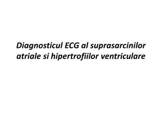Diagnosticul  ECG al  suprasarcinilor atriale si hipertrofiilor ventriculare