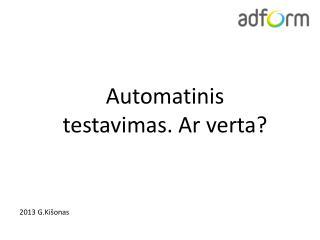 Automatinis testavimas . A r  verta ?