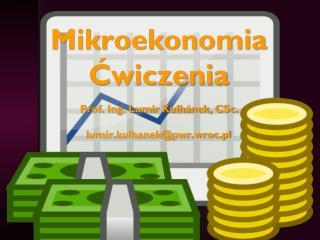 Mikroekonomia Ćwiczenia Prof. Ing. Lumír Kulhánek, CSc. lumir.kulhanek@pwr.wroc.pl