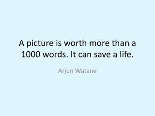 A picture is worth more than a 1000 words. It can save a life.