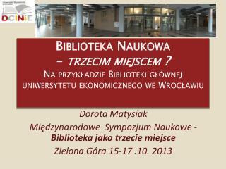 Dorota  Matysiak Międzynarodowe  Sympozjum Naukowe -  Biblioteka jako trzecie miejsce