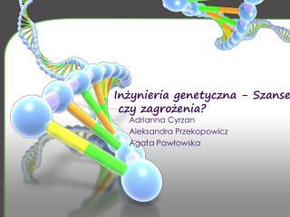 Inżynieria genetyczna - Szanse  czy zagrożenia?