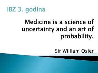 IBZ 3. godina Medicine is a science of uncertainty and an art of probability . Sir  William Osler