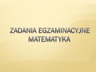 ZADANIA EGZAMINACYJNE MATEMATYKA